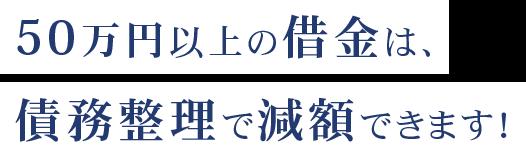 50万円以上の借金は、 債務整理で減額できます!