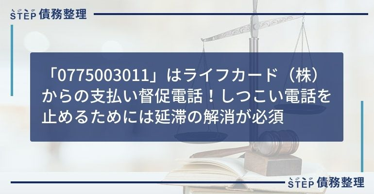 「0775003011」はライフカード(株)からの支払い督促電話!しつこい電話を止めるためには延滞の解消が必須