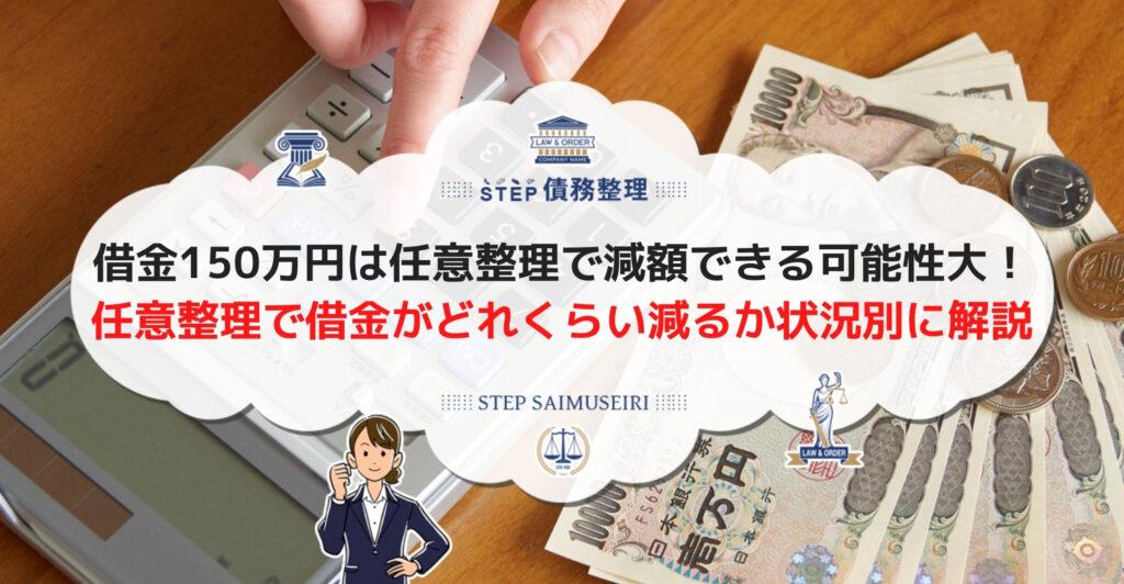 借金150万円は任意整理で減額できる可能性大! 任意整理で借金がどれくらい減るか状況別に解説