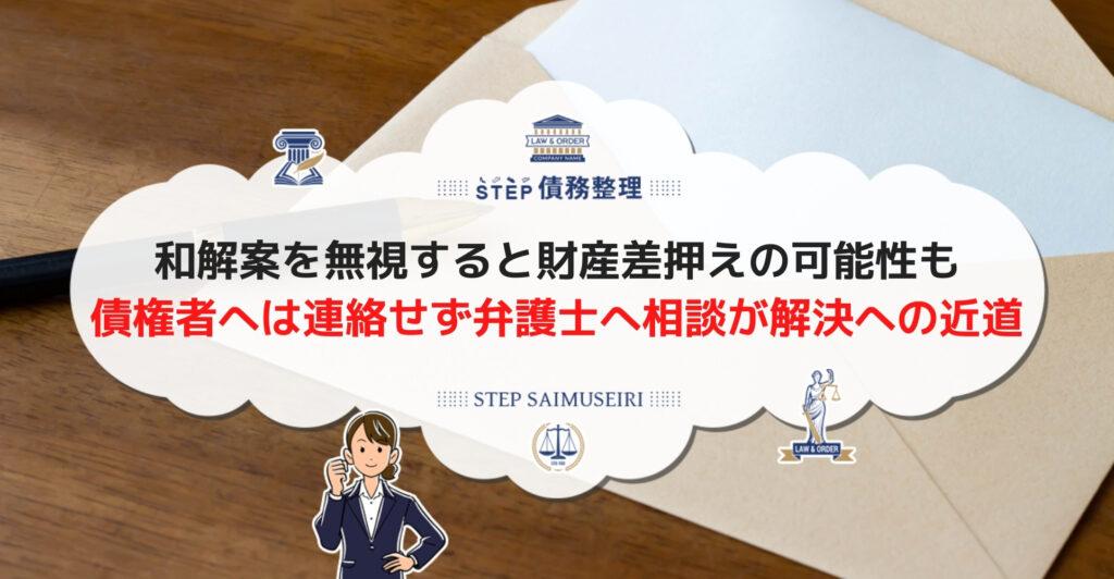 和解案を無視すると財産差押えの可能性も 債権者へは連絡せず弁護士へ相談が解決への近道