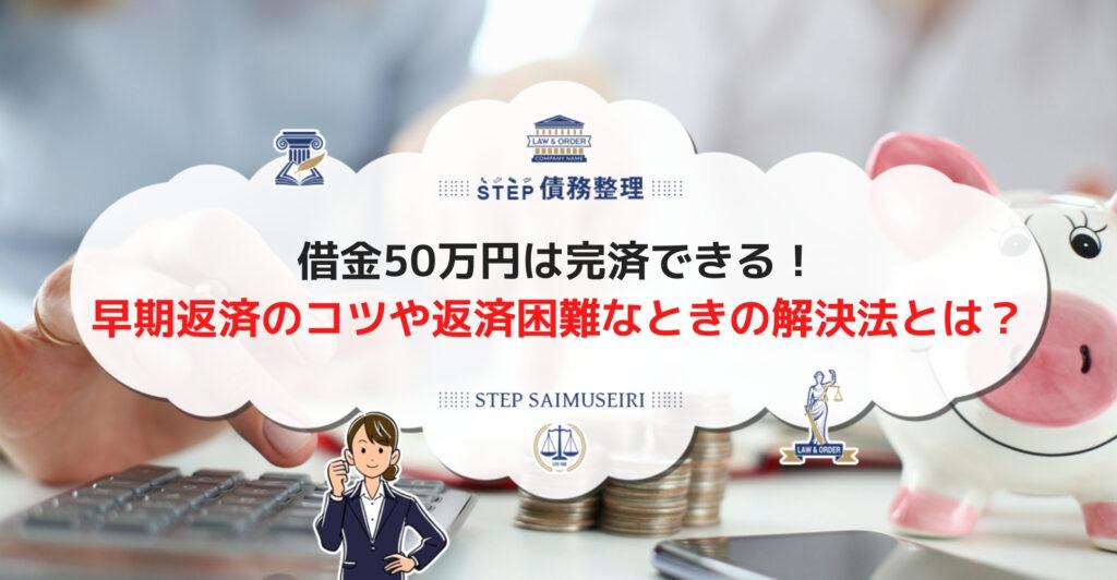 借金50万円は完済できる! 早期返済のコツや返済困難なときの解決法とは?