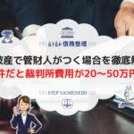 自己破産で管財人がつく場合を徹底解説!管財人事件だと裁判所費用が20~50万円高い?!